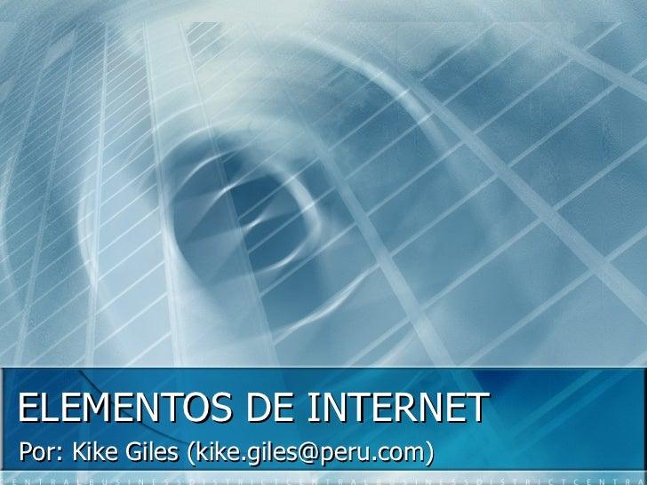 ELEMENTOS DE INTERNET Por: Kike Giles (kike.giles@peru.com)