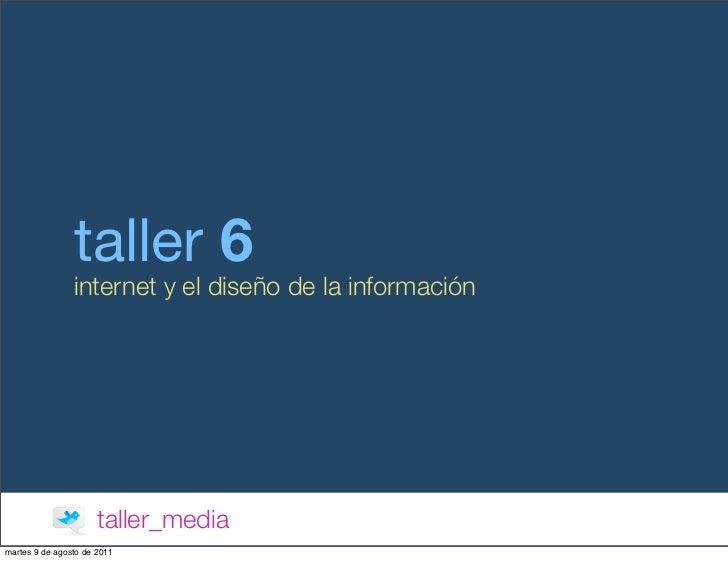 taller 6                internet y el diseño de la información                      taller_mediamartes 9 de agosto de 2011