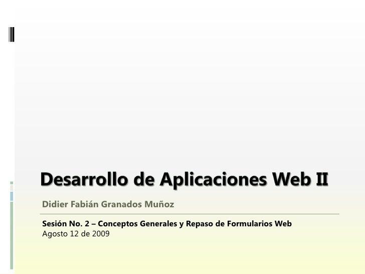 Didier Fabián Granados Muñoz  Sesión No. 2 – Conceptos Generales y Repaso de Formularios Web Agosto 12 de 2009