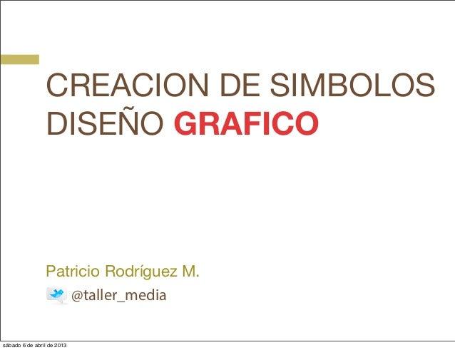 CREACION DE SIMBOLOS                DISEÑO GRAFICO                Patricio Rodríguez M.                   @taller_mediasáb...