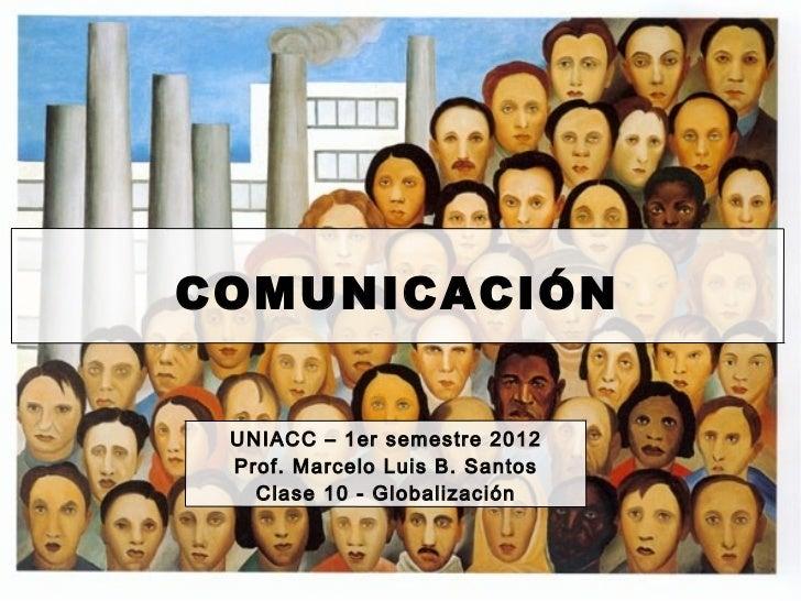 COMUNICACIÓN UNIACC – 1er semestre 2012 Prof. Marcelo Luis B. Santos   Clase 10 - Globalización