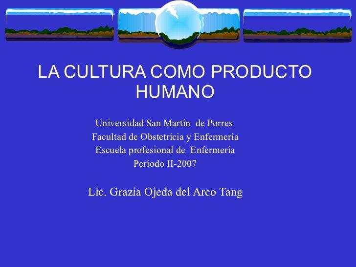 LA CULTURA COMO PRODUCTO HUMANO Universidad San Martín  de Porres  Facultad de Obstetricia y Enfermería Escuela profesiona...