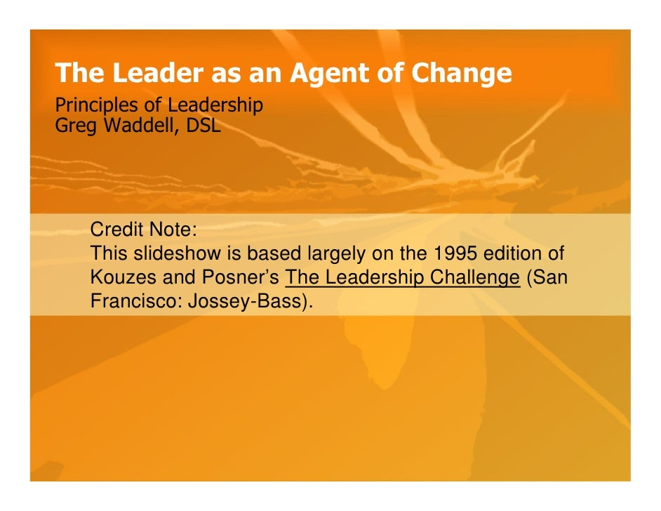 The Leader as an Agent of Change Principles of Leadership Greg Waddell, DSL         Credit Note:     This slideshow is bas...