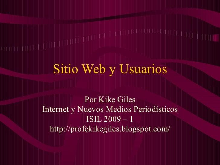 Sitio Web y Usuarios Por Kike Giles Internet y Nuevos Medios Periodísticos ISIL 2009 – 1 http://profekikegiles.blogspot.com/