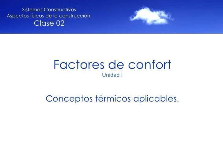 Factores de confort Unidad I Conceptos térmicos aplicables. Sistemas Constructivos Aspectos físicos de la construcción. Cl...