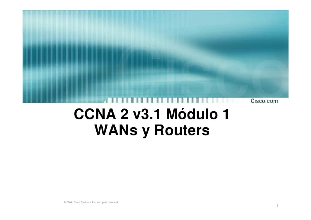 CCNA 2 v3.1 Módulo 1           WANs y Routers    © 2004, Cisco Systems, Inc. All rights reserved.                         ...