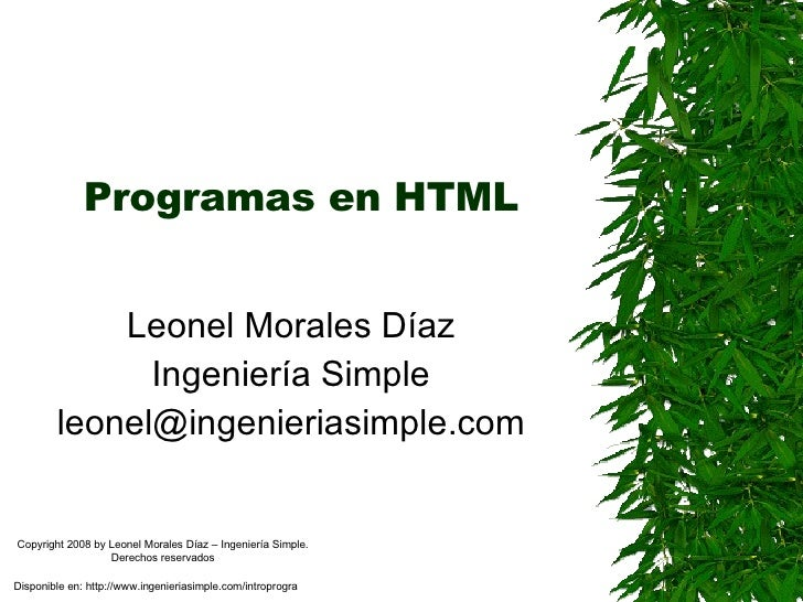 Programas en HTML Leonel Morales Díaz Ingeniería Simple [email_address] Disponible en: http://www.ingenieriasimple.com/int...