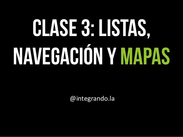 CLASE 3: Listas, Navegación y mapas @integrando.la