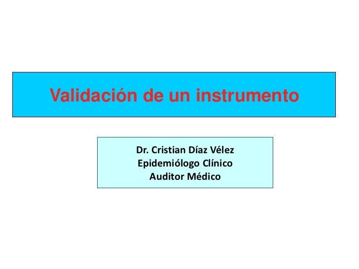 Validación de un instrumento         Dr. Cristian Díaz Vélez         Epidemiólogo Clínico            Auditor Médico