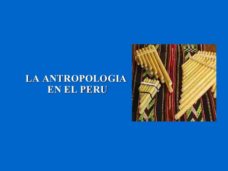 LA ANTROPOLOGIA  EN EL PERU