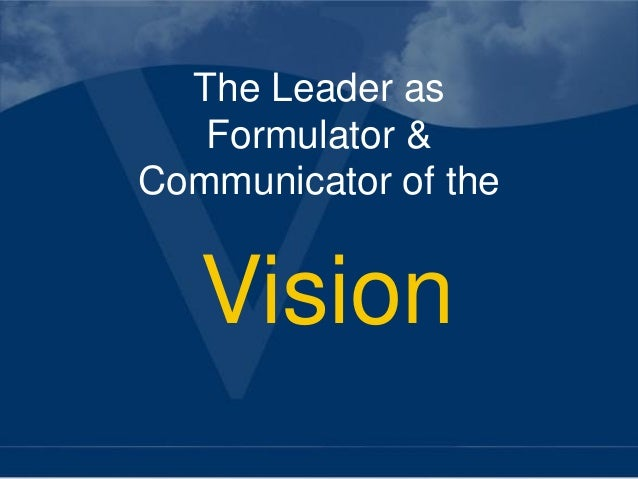 The Leader as   Formulator &Communicator of the   Vision