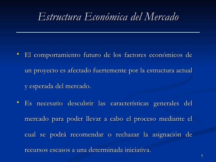 Estructura Económica del Mercado <ul><li>El comportamiento futuro de los factores económicos de un proyecto es afectado fu...
