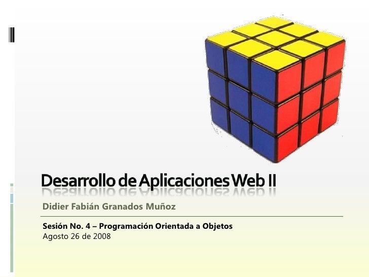 Didier Fabián Granados Muñoz  Sesión No. 4 – Programación Orientada a Objetos Agosto 26 de 2008