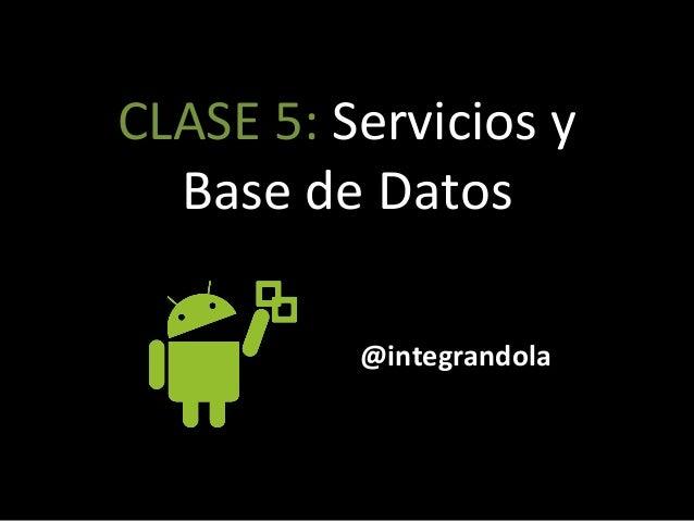 CLASE'5:'Servicios'y' Base'de'Datos' @integrandola'