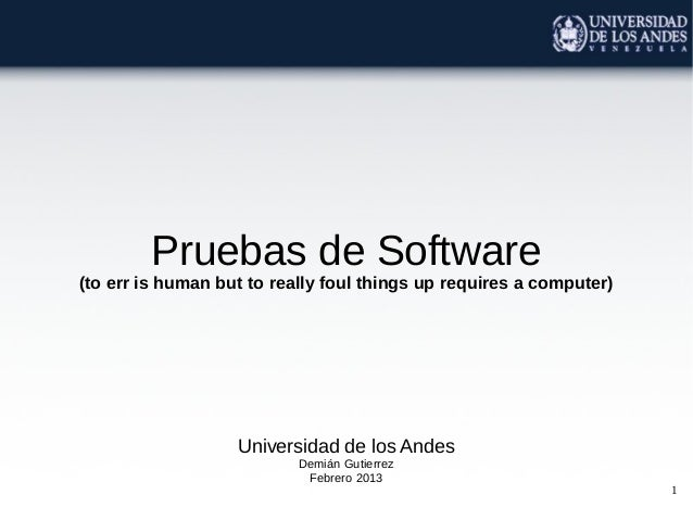 Pruebas de Software(to err is human but to really foul things up requires a computer)                   Universidad de los...