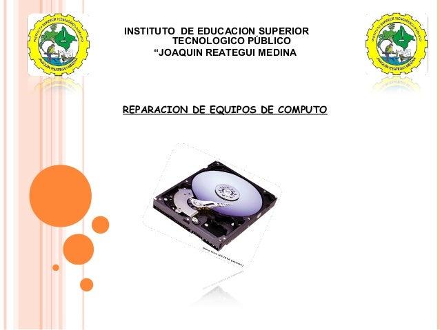 """INSTITUTO DE EDUCACION SUPERIOR TECNOLOGICO PÚBLICO """"JOAQUIN REATEGUI MEDINA"""" REPARACION DE EQUIPOS DE COMPUTO"""