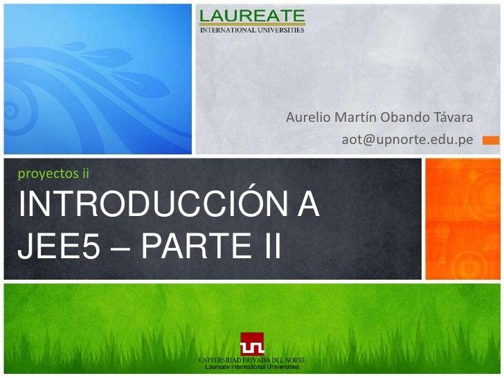 Aurelio Martín Obando Távara<br />aot@upnorte.edu.pe<br />proyectos iiINTRODUCCIÓN A JEE5 – PARTE II<br />