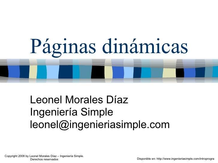 Páginas dinámicas Leonel Morales Díaz Ingeniería Simple [email_address] Disponible en: http://www.ingenieriasimple.com/int...