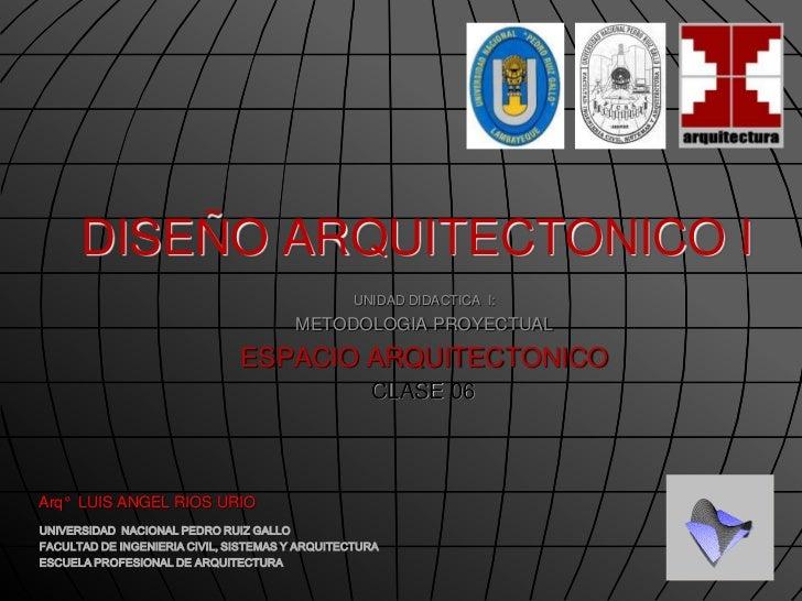 DISEÑO ARQUITECTONICO I<br />UNIDAD DIDACTICA  I: <br />METODOLOGIA PROYECTUAL<br />ESPACIO ARQUITECTONICO <br />CLASE 06<...