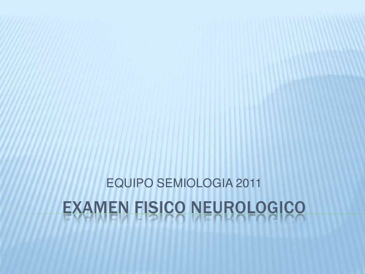 EQUIPO SEMIOLOGIA 2011EXAMEN FISICO NEUROLOGICO