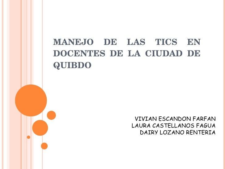 MANEJO DE LAS TICS EN DOCENTES DE LA CIUDAD DE QUIBDO   VIVIAN ESCANDON FARFAN LAURA CASTELLANOS FAGUA DAIRY LOZANO RENTERIA