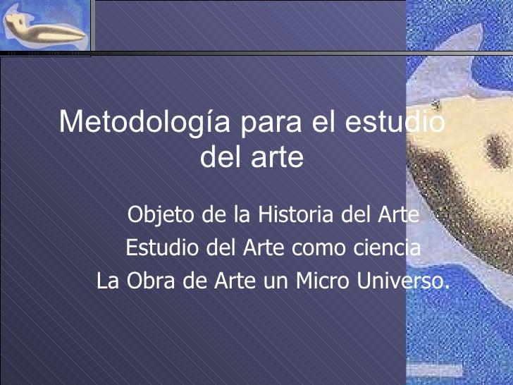 Metodología para el estudio del arte Objeto de la Historia del Arte Estudio del Arte como ciencia La Obra de Arte un Micro...