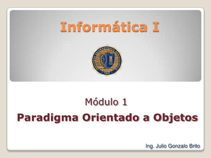Informática I<br />Módulo 1<br />Paradigma Orientado a Objetos<br />Ing. Julio Gonzalo Brito<br />