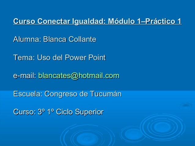 Curso Conectar Igualdad: Módulo 1–Práctico 1Curso Conectar Igualdad: Módulo 1–Práctico 1 Alumna: Blanca CollanteAlumna: Bl...