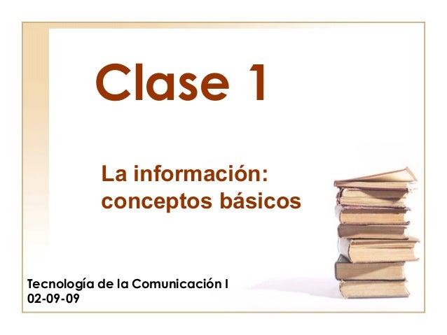 Clase 1 Tecnología de la Comunicación I 02-09-09 La información: conceptos básicos