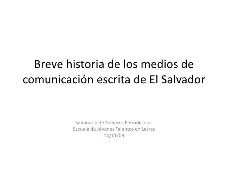 Brevehistoria de los medios de comunicación escrita de El Salvador<br />Seminario de Géneros Periodísticos <br />Escuela d...