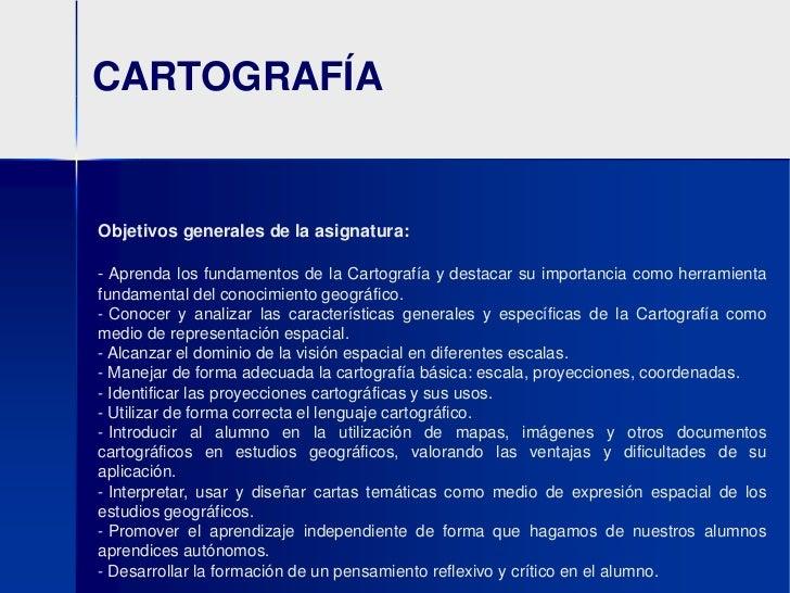 CARTOGRAFÍA<br />Objetivos generales de la asignatura:<br /><ul><li>Aprenda los fundamentos de la Cartografía y destacar s...