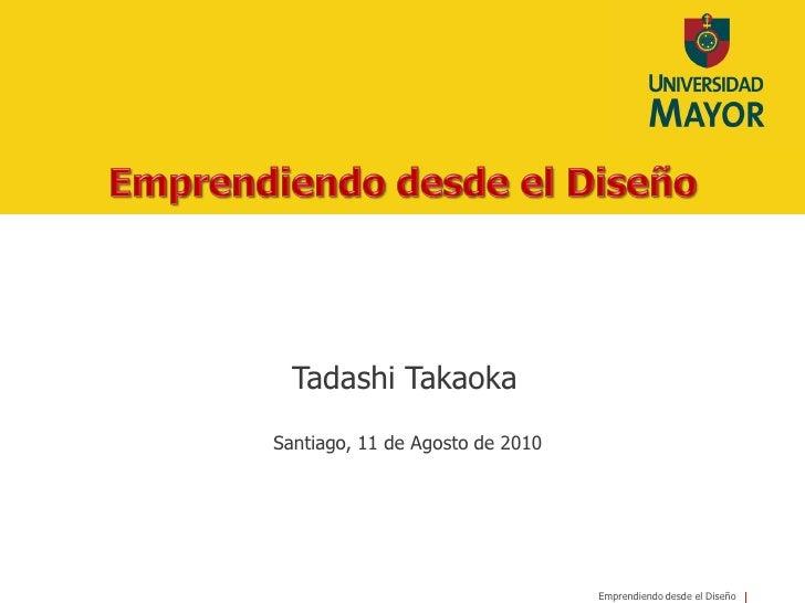 Tadashi Takaoka Santiago, 11 de Agosto de 2010                                      Emprendiendo desde el Diseño