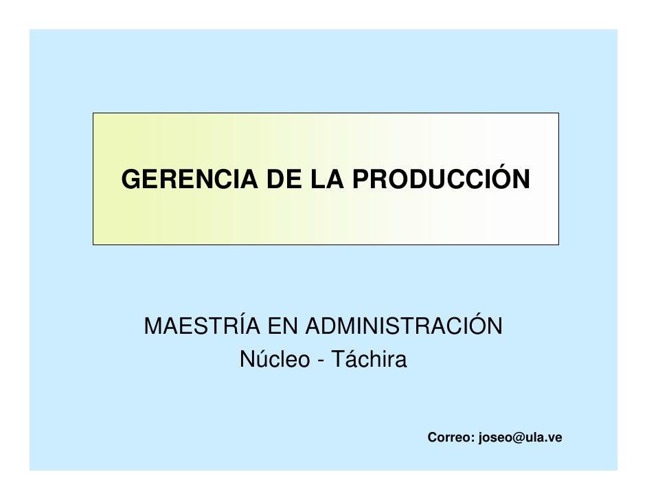 GERENCIA DE LA PRODUCCIÓN      MAESTRÍA EN ADMINISTRACIÓN        Núcleo - Táchira                        Correo: joseo@ula.ve