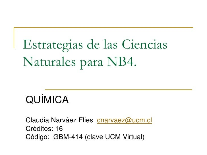 Estrategias de las CienciasNaturales para NB4.QUÍMICAClaudia Narváez Flies cnarvaez@ucm.clCréditos: 16Código: GBM-414 (cla...
