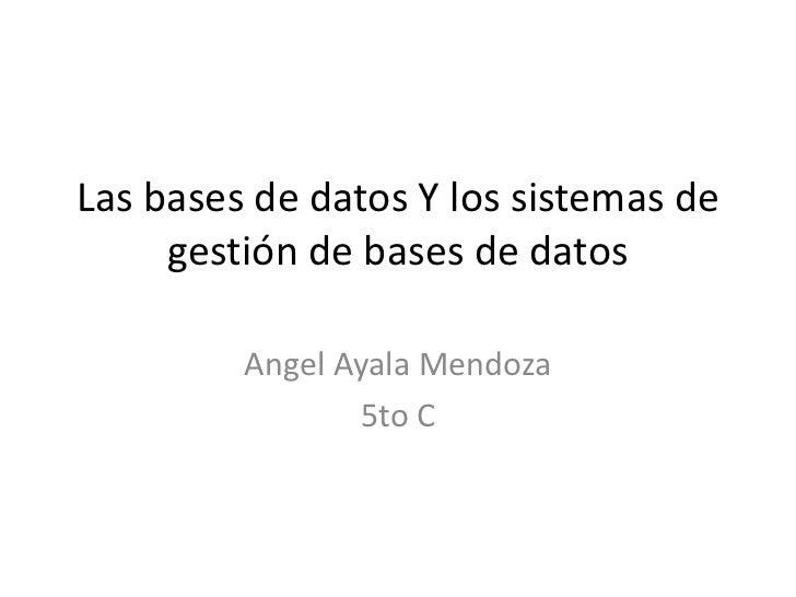 Las bases de datos Y los sistemas de     gestión de bases de datos         Angel Ayala Mendoza                 5to C