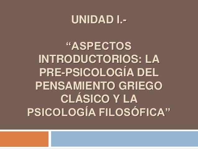"""UNIDAD I.-       """"ASPECTOS  INTRODUCTORIOS: LA  PRE-PSICOLOGÍA DEL PENSAMIENTO GRIEGO      CLÁSICO Y LAPSICOLOGÍA FILOSÓFI..."""
