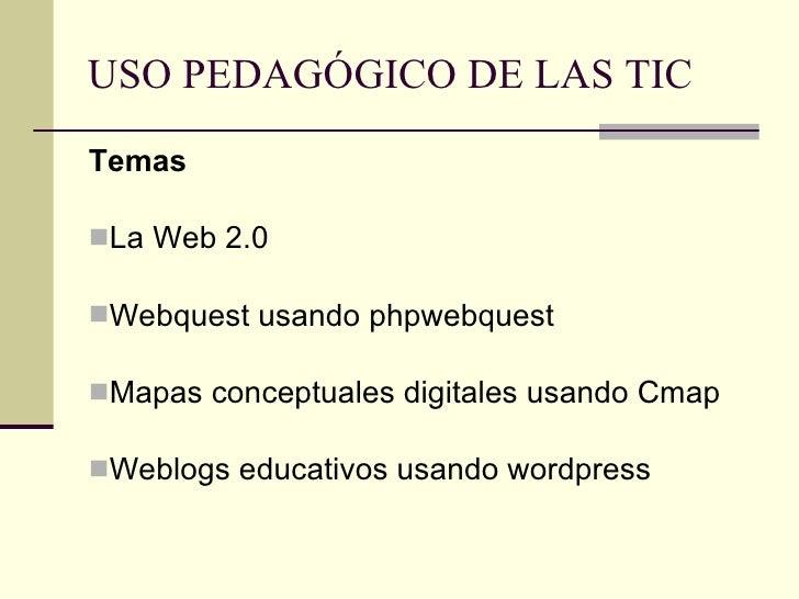 USO PEDAGÓGICO DE LAS TIC <ul><li>Temas </li></ul><ul><li>La Web 2.0 </li></ul><ul><li>Webquest usando phpwebquest </li></...