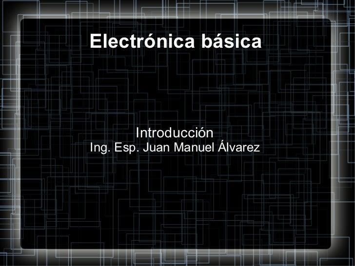 Electrónica básica Introducción Ing. Esp. Juan Manuel Álvarez