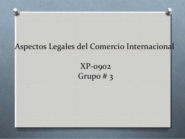 Aspectos Legales del Comercio InternacionalXP-0902Grupo # 3