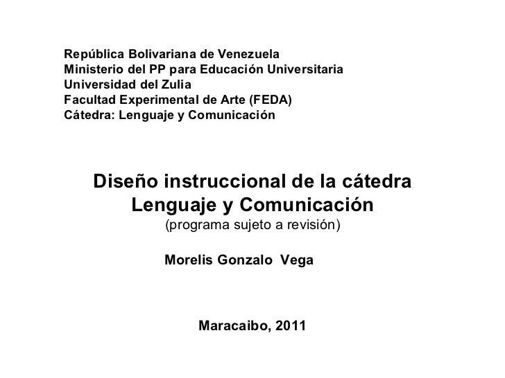 Diseño instruccional de la cátedra Lenguaje y Comunicación (programa sujeto a revisión)   Maracaibo, 2011 Morelis Go...