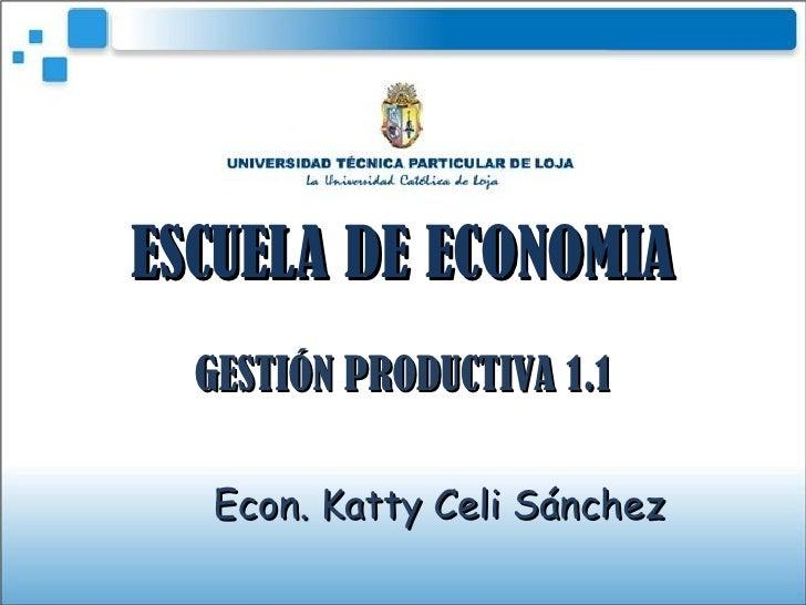 ESCUELA DE ECONOMIA GESTIÓN PRODUCTIVA 1.1 Econ. Katty Celi Sánchez