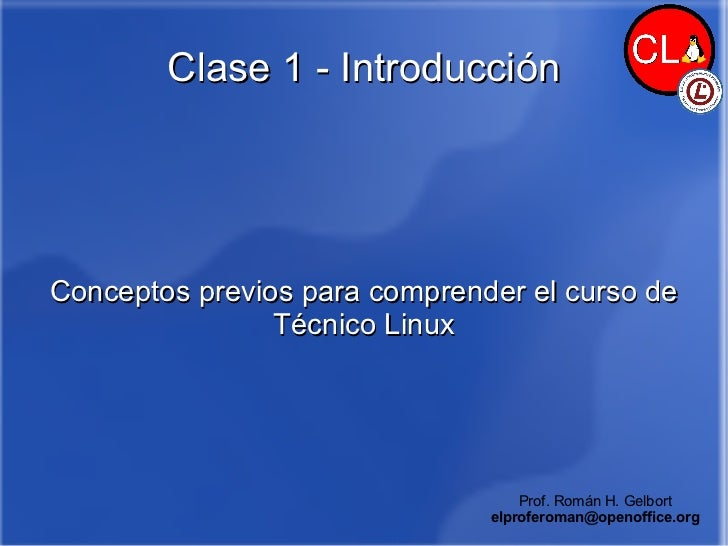 Clase 1 - Introducción Conceptos previos para comprender el curso de Técnico Linux Prof. Román H. Gelbort [email_address]