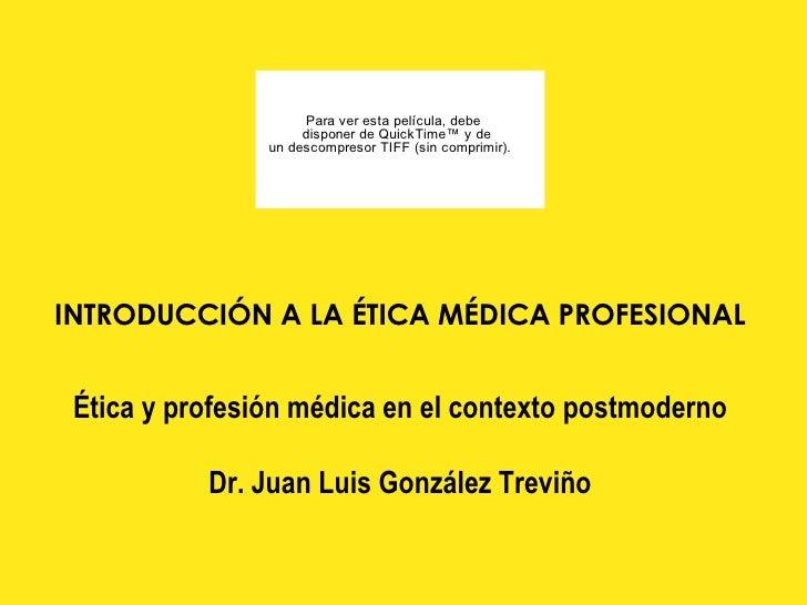 INTRODUCCIÓN A LA ÉTICA MÉDICA PROFESIONAL   Ética y profesión médica en el contexto postmoderno Dr. Juan Luis Gonz ález T...