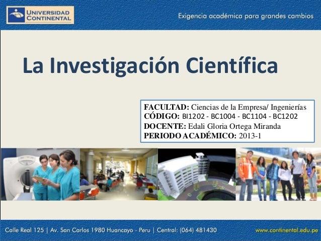 La Investigación CientíficaFACULTAD: Ciencias de la Empresa/ IngenieríasCÓDIGO: BI1202 - BC1004 - BC1104 - BC1202DOCENTE: ...