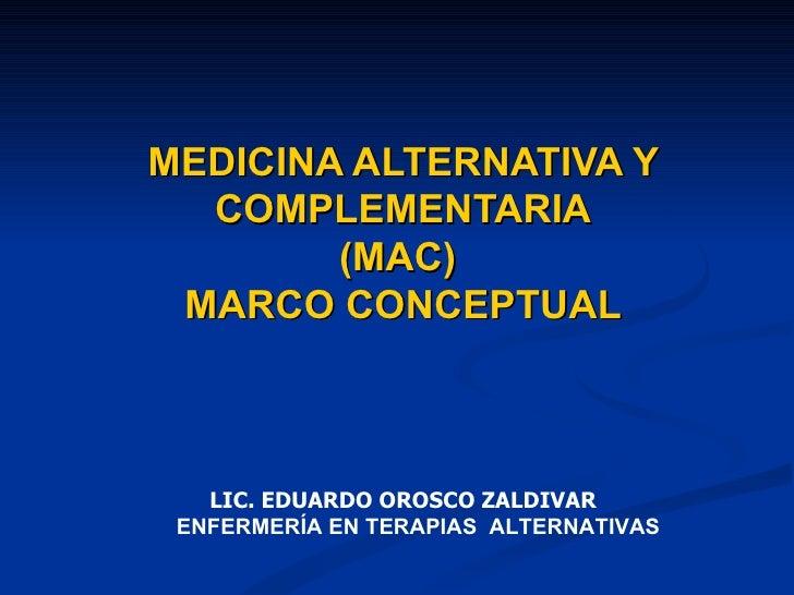 MEDICINA ALTERNATIVA Y COMPLEMENTARIA (MAC)  MARCO CONCEPTUAL LIC. EDUARDO OROSCO ZALDIVAR ENFERMERÍA EN TERAPIAS  ALTERNA...