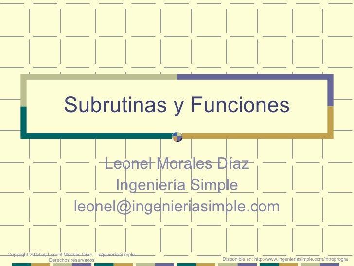 Subrutinas y Funciones Leonel Morales Díaz Ingeniería Simple [email_address] Disponible en: http://www.ingenieriasimple.co...