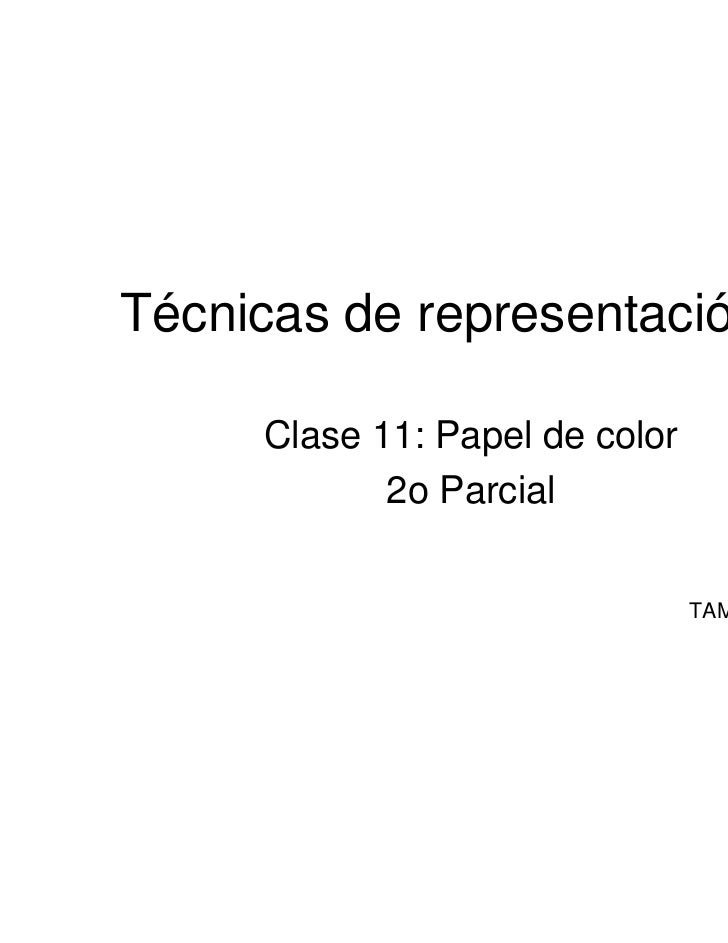 Técnicas de representación III      Clase 11: Papel de color             2o Parcial                                 TAMM-1...