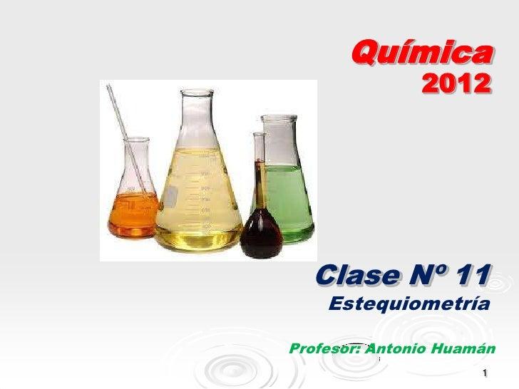 Química               2012  Clase Nº 11    EstequiometríaProfesor: Antonio Huamán                      1