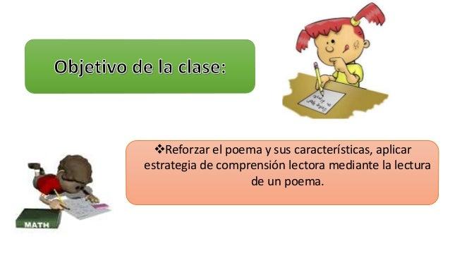 Reforzar el poema y sus características, aplicar  estrategia de comprensión lectora mediante la lectura  de un poema.