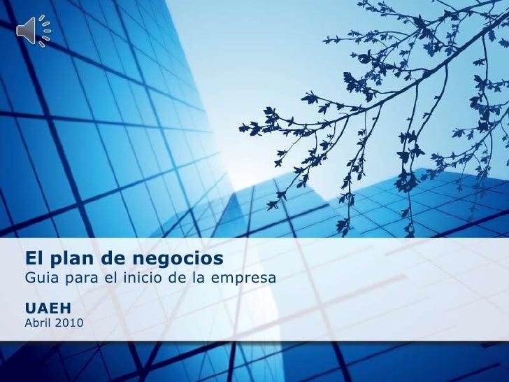 El plan de negocios<br />Guia para el inicio de la empresa<br /><br />UAEH<br />Abril 2010<br />